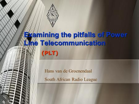 Examining the pitfalls of Power Line Telecommunication (PLT) Hans van de Groenendaal South African Radio League.