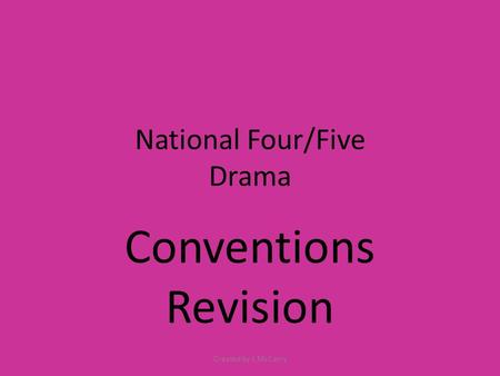 National Four/Five Drama Conventions Revision Created by L McCarry.