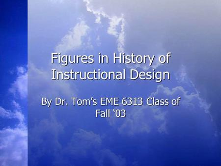 Figures in History of Instructional Design By Dr. Tom's EME 6313 Class of Fall '03.