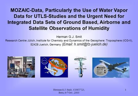 Herman G.J. Smit, COST 723, Bern, 6-7 Oct, 2003 1 MOZAIC-Data, Particularly the Use of Water Vapor Data for UTLS-Studies and the Urgent Need for Integrated.