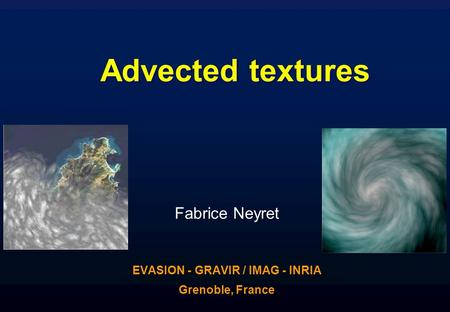 Advected textures Fabrice Neyret EVASION - GRAVIR / IMAG - INRIA Grenoble, France.