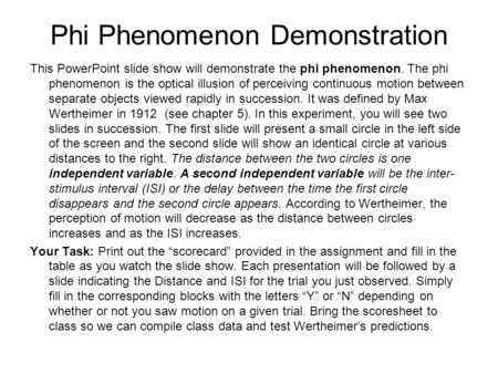 Phi Phenomenon Demonstration This PowerPoint slide show will demonstrate the phi phenomenon. The phi phenomenon is the optical illusion of perceiving continuous.