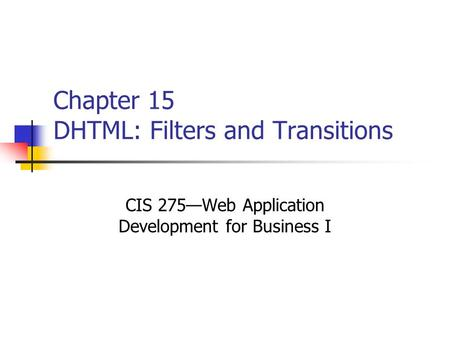 Chapter 15 DHTML: Filters and Transitions CIS 275—Web Application Development for Business I.