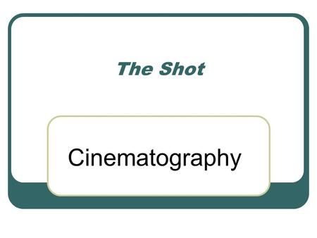 The Shot Cinematography. Photographic aspects Film stock Color and tonality Speed of motion Camera perspective (lenses) Framing and Aspect Ratio Camera.
