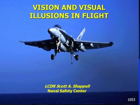 Shappell, 1996 VISION AND VISUAL ILLUSIONS IN FLIGHT 1053 LCDR Scott A. Shappell Naval Safety Center.