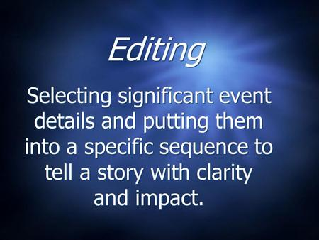 Editing Selecting significant event details and putting them into a specific sequence to tell a story with clarity and impact.