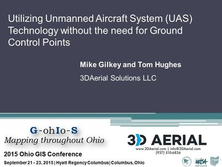 Utilizing Unmanned Aircraft System (UAS) Technology without the need for Ground Control Points Mike Gilkey and Tom Hughes 3DAerial Solutions LLC 2015 Ohio.