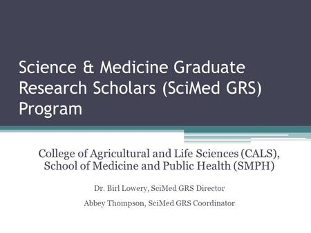 Science & Medicine Graduate Research Scholars (SciMed GRS) Program College of Agricultural and Life Sciences (CALS), School of Medicine and Public Health.