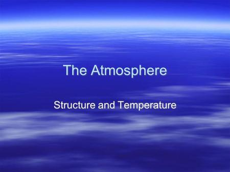 "The Atmosphere Structure and Temperature. Atmosphere Characteristics  Weather: the state of the atmosphere at a given time and place; ""snapshot"" in time."