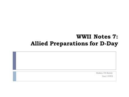WWII Notes 7: Allied Preparations for D-Day Modern US History Unit 3 WWII.