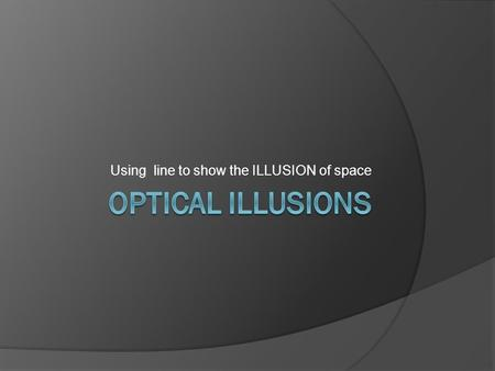 Using line to show the ILLUSION of space. The Elements of art  These are tools that artists use to help communicate something to the viewer They are.