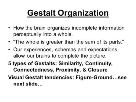 "Gestalt Organization How the brain organizes incomplete information perceptually into a whole. ""The whole is greater than the sum of its parts."" Our experiences,"
