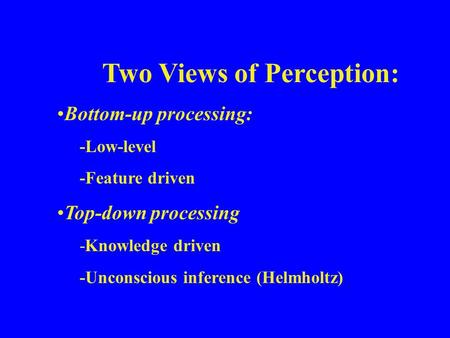 Two Views of Perception: Bottom-up processing: -Low-level -Feature driven Top-down processing -Knowledge driven -Unconscious inference (Helmholtz)