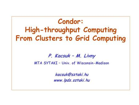 Condor: High-throughput Computing From Clusters to Grid Computing P. Kacsuk – M. Livny MTA SYTAKI – Univ. of Wisconsin-Madison