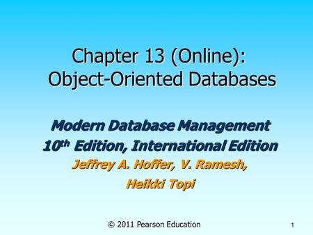 © 2011 Pearson Education 1 Chapter 13 (Online): Object-Oriented Databases Modern Database Management 10 th Edition, International Edition Jeffrey A. Hoffer,