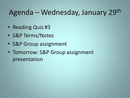 Agenda – Wednesday, January 29 th Reading Quiz #3 S&P Terms/Notes S&P Group assignment Tomorrow: S&P Group assignment presentation.