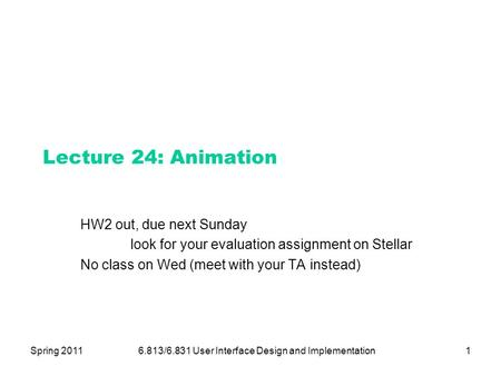 Spring 20116.813/6.831 User Interface Design and Implementation1 Lecture 24: Animation HW2 out, due next Sunday look for your evaluation assignment on.