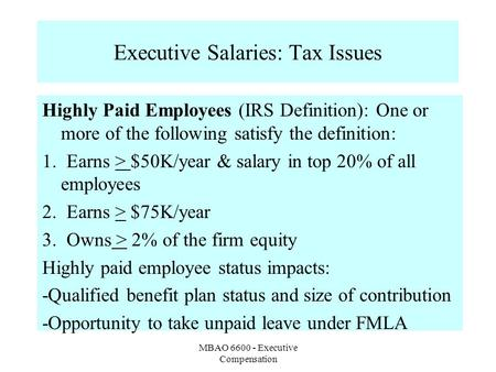 MBAO 6600 - Executive Compensation Executive Salaries: Tax Issues Highly Paid Employees (IRS Definition): One or more of the following satisfy the definition: