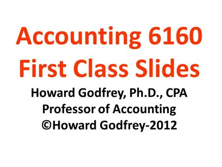 Accounting 6160 First Class Slides Howard Godfrey, Ph.D., CPA Professor of Accounting ©Howard Godfrey-2012.