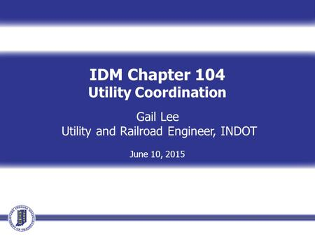 IDM Chapter 104 Utility Coordination Gail Lee Utility and Railroad Engineer, INDOT June 10, 2015.