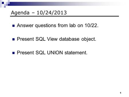 1 Agenda – 10/24/2013 Answer questions from lab on 10/22. Present SQL View database object. Present SQL UNION statement.