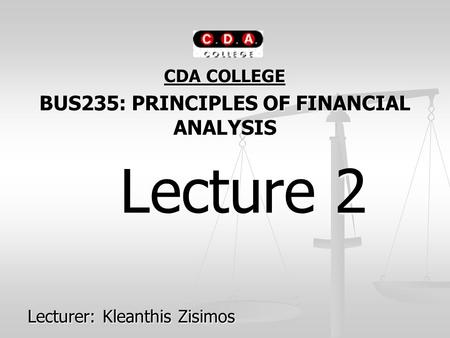 CDA COLLEGE BUS235: PRINCIPLES OF FINANCIAL ANALYSIS Lecture 2 Lecture 2 Lecturer: Kleanthis Zisimos.