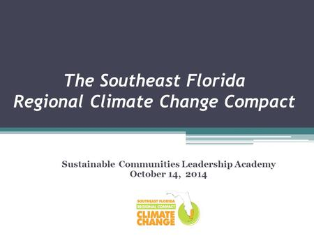 The Southeast Florida Regional Climate Change Compact Sustainable Communities Leadership Academy October 14, 2014.