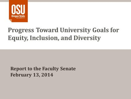 Progress Toward University Goals for Equity, Inclusion, and Diversity Report to the Faculty Senate February 13, 2014.