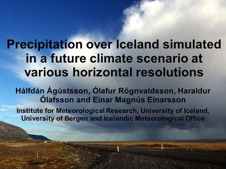 Precipitation over Iceland simulated in a future climate scenario at various horizontal resolutions Hálfdán Ágústsson, Ólafur Rögnvaldsson, Haraldur Ólafsson.