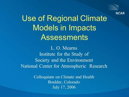 Use of Regional Climate Models in Impacts Assessments L. O. Mearns Institute for the Study of Society and the Environment National Center for Atmospheric.