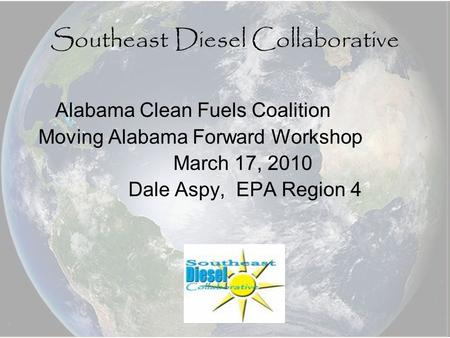 Southeast Diesel Collaborative Alabama Clean Fuels Coalition Moving Alabama Forward Workshop March 17, 2010 Dale Aspy, EPA Region 4.