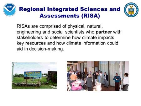 Regional Integrated Sciences and Assessments (RISA) RISAs are comprised of physical, natural, engineering and social scientists who partner with stakeholders.
