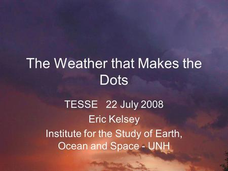 The Weather that Makes the Dots TESSE 22 July 2008 Eric Kelsey Institute for the Study of Earth, Ocean and Space - UNH.