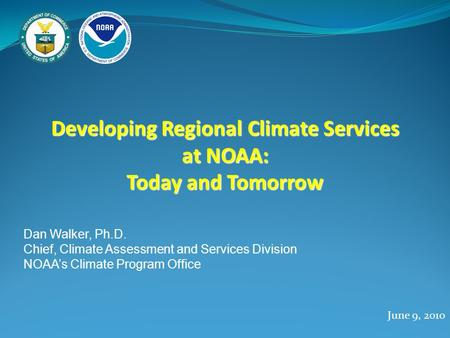 Developing Regional Climate Services at NOAA: Today and Tomorrow June 9, 2010 Dan Walker, Ph.D. Chief, Climate Assessment and Services Division NOAA's.