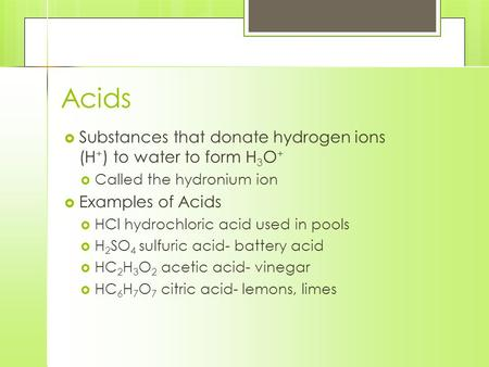 Acids  Substances that donate hydrogen ions (H + ) to water to form H 3 O +  Called the hydronium ion  Examples of Acids  HCl hydrochloric acid used.