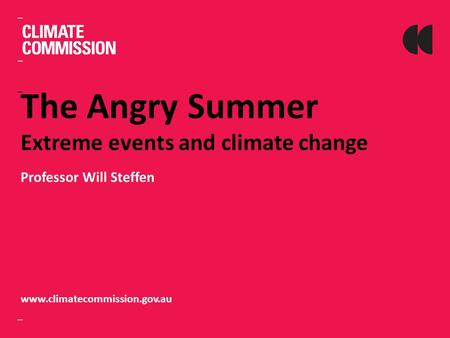 The Angry Summer Extreme events and climate change Professor Will Steffen www.climatecommission.gov.au.