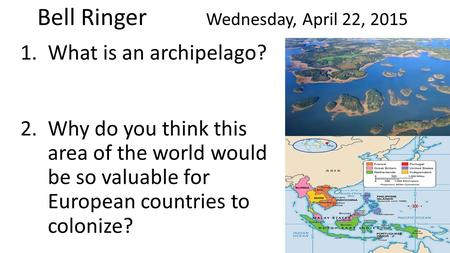 Bell Ringer Wednesday, April 22, 2015 1.What is an archipelago? 2.Why do you think this area of the world would be so valuable for European countries to.