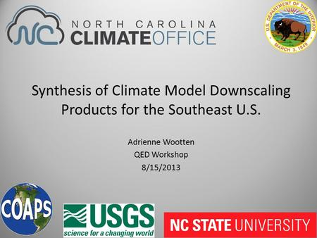 Synthesis of Climate Model Downscaling Products for the Southeast U.S. Adrienne Wootten QED Workshop 8/15/2013.