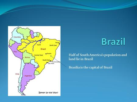 Half of South America's population and land lie in Brazil Brasilia is the capital of Brazil.