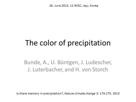 The color of precipitation Bunde, A., U. Büntgen, J. Ludescher, J. Luterbacher, and H. von Storch Is there memory in precipitation?, Nature climate change.