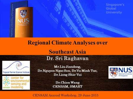 CENSAM Annual Workshop, 29 June 2015 Regional Climate Analyses over Southeast Asia Dr. Sri Raghavan Mr.Liu Jiandong, Dr.Nguyen Ngoc Son, Dr.Vu Minh Tue,