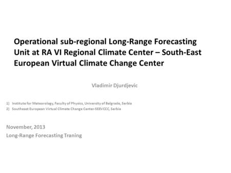 Operational sub-regional Long-Range Forecasting Unit at RA VI Regional Climate Center – South-East European Virtual Climate Change Center Vladimir Djurdjevic.