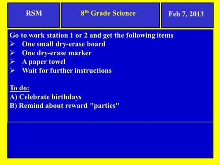 8 th Grade ScienceRSM Go to work station 1 or 2 and get the following items  One small dry-erase board  One dry-erase marker  A paper towel  Wait for.