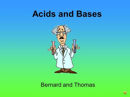 Acids and Bases Bernard and Thomas What Is An Acid? Acids are a group of chemical compounds. Some acids are dangerous and can burn your skin or corrode.