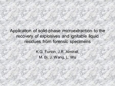 Application of solid-phase microextraction to the recovery of explosives and ignitable liquid residues from forensic specimens K.G. Furton, J.R. Almirall,