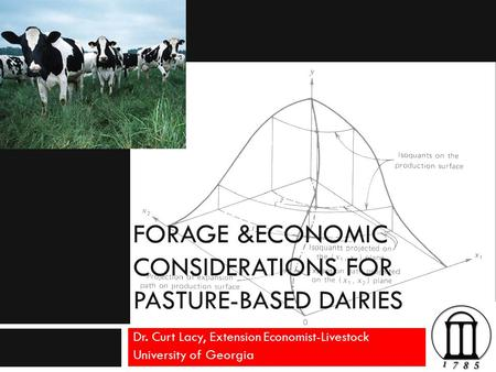 FORAGE &ECONOMIC CONSIDERATIONS FOR PASTURE-BASED DAIRIES Dr. Curt Lacy, Extension Economist-Livestock University of Georgia.