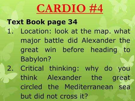 CARDIO #4 Text Book page 34 1.Location: look at the map. what major battle did Alexander the great win before heading to Babylon? 2.Critical thinking:
