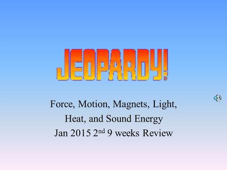 Force, Motion, Magnets, Light, Heat, and Sound Energy Jan 2015 2 nd 9 weeks Review.