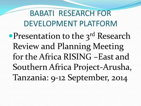BABATI RESEARCH FOR DEVELOPMENT PLATFORM Presentation to the 3 rd Research Review and Planning Meeting for the Africa RISING –East and Southern Africa.