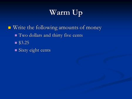 Warm Up Write the following amounts of money Write the following amounts of money Two dollars and thirty five cents Two dollars and thirty five cents $3.25.